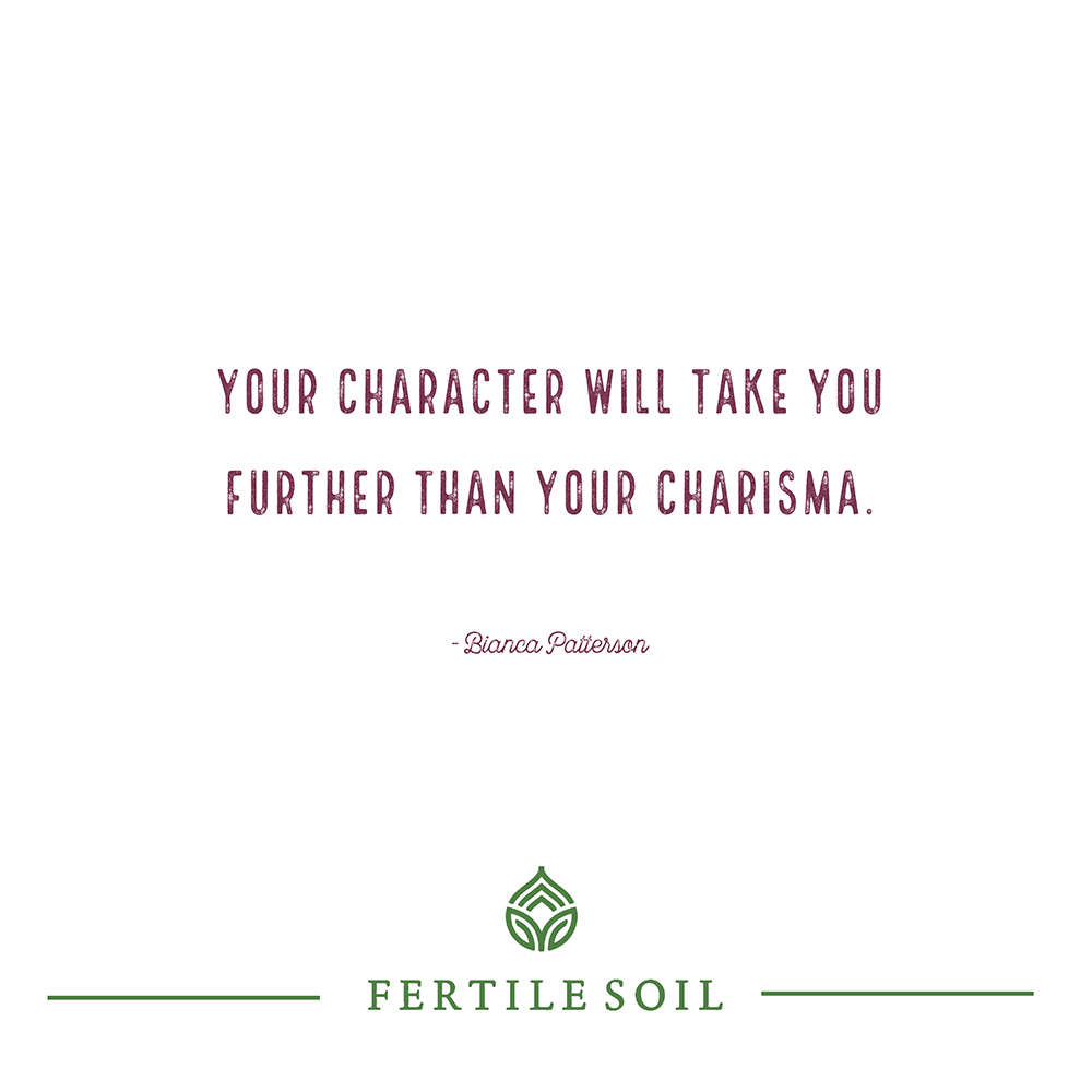 Your character will take you further than your charisma.