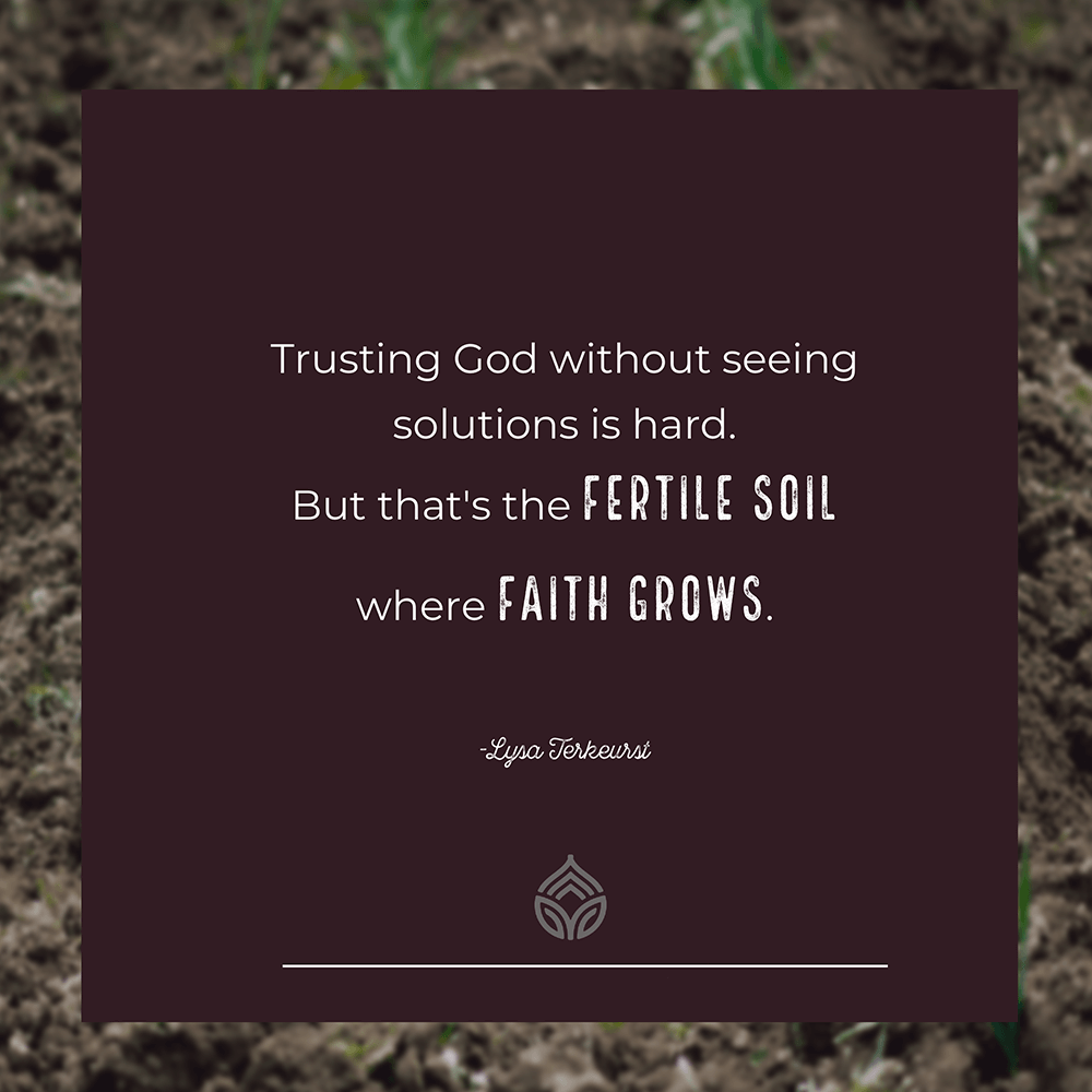 Trusting God without seeing solutions is hard. But that's the FERTILE SOIL where FAITH GROWS.