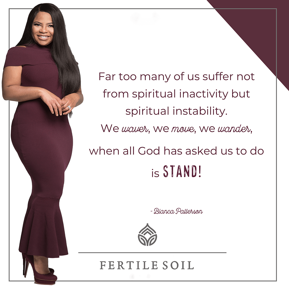 Far too many of us suffer not from spiritual inactivity but spiritual instability. We waver, we move, we wander, when all God has asked us to do is STAND!